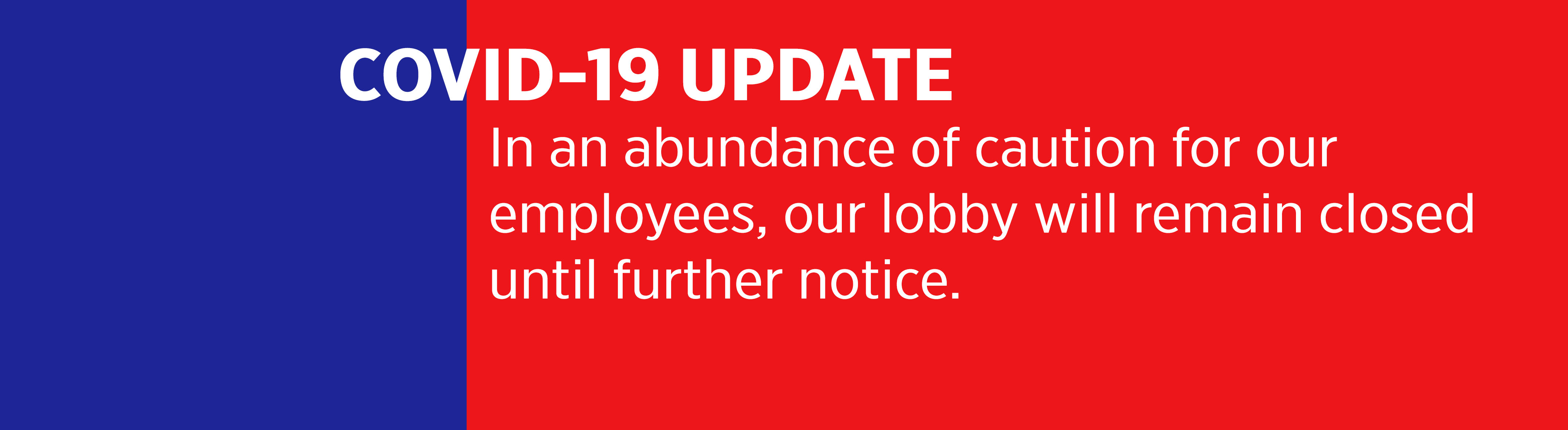 In an abundance of caution for our employees, our lobby will remain closed until further notice.